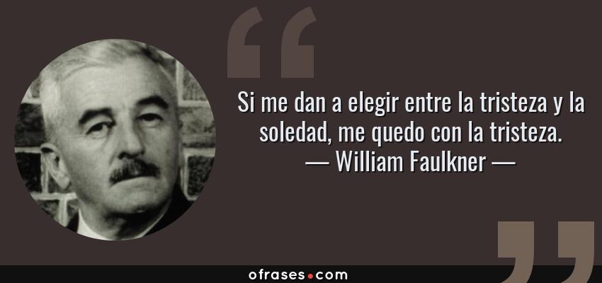 Frases de William Faulkner - Si me dan a elegir entre la tristeza y la soledad, me quedo con la tristeza.
