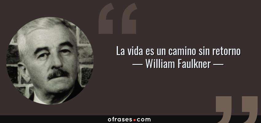 Frases de William Faulkner - La vida es un camino sin retorno