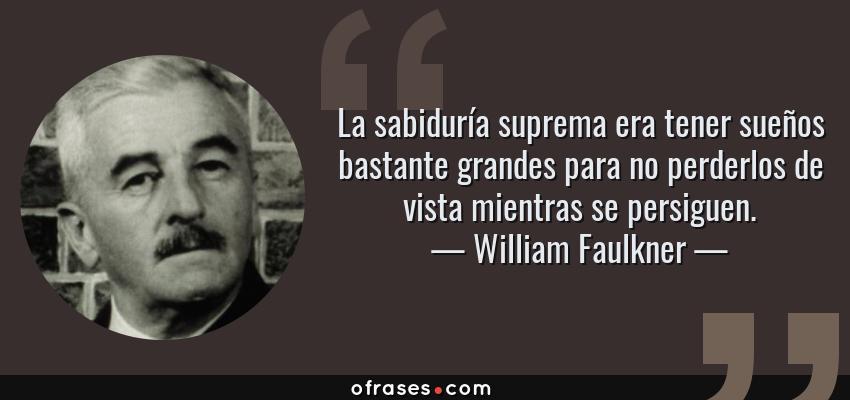 Frases de William Faulkner - La sabiduría suprema era tener sueños bastante grandes para no perderlos de vista mientras se persiguen.