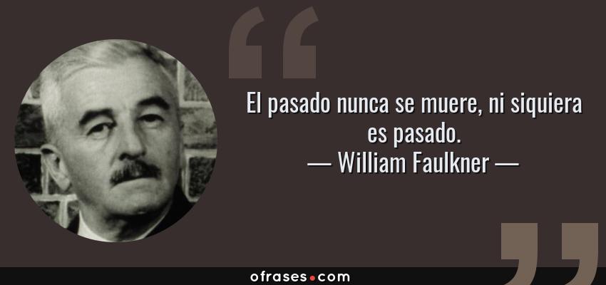 Frases de William Faulkner - El pasado nunca se muere, ni siquiera es pasado.