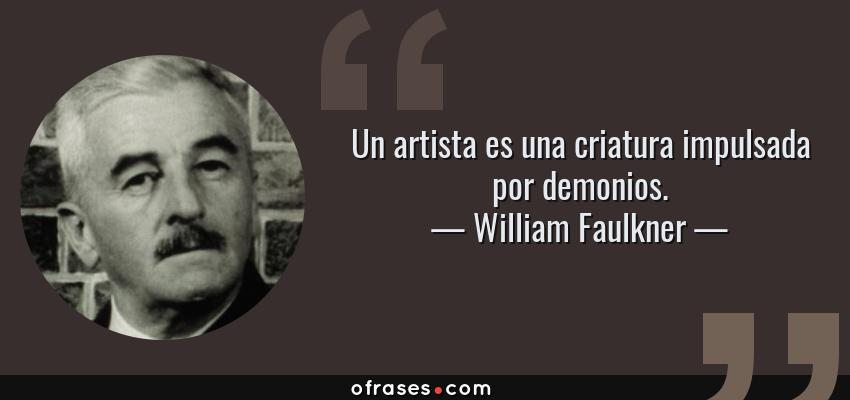 Frases de William Faulkner - Un artista es una criatura impulsada por demonios.