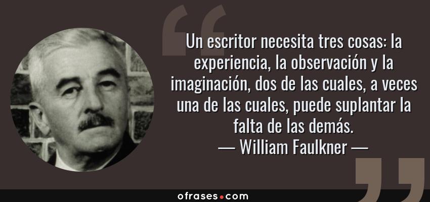 Frases de William Faulkner - Un escritor necesita tres cosas: la experiencia, la observación y la imaginación, dos de las cuales, a veces una de las cuales, puede suplantar la falta de las demás.