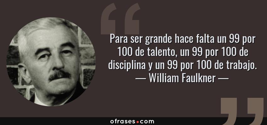 Frases de William Faulkner - Para ser grande hace falta un 99 por 100 de talento, un 99 por 100 de disciplina y un 99 por 100 de trabajo.