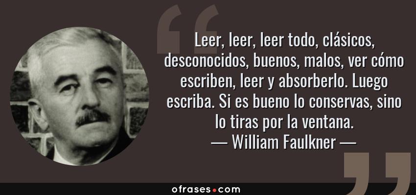 Frases de William Faulkner - Leer, leer, leer todo, clásicos, desconocidos, buenos, malos, ver cómo escriben, leer y absorberlo. Luego escriba. Si es bueno lo conservas, sino lo tiras por la ventana.