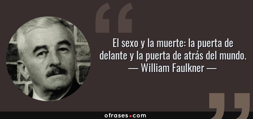 Frases de William Faulkner - El sexo y la muerte: la puerta de delante y la puerta de atrás del mundo.