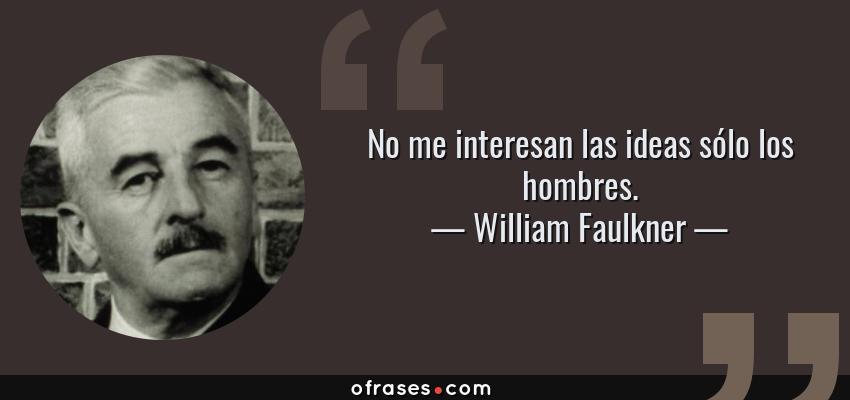 Frases de William Faulkner - No me interesan las ideas sólo los hombres.