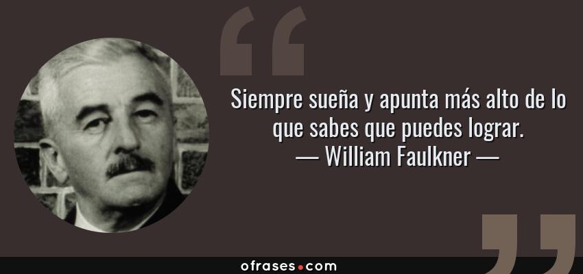 Frases de William Faulkner - Siempre sueña y apunta más alto de lo que sabes que puedes lograr.