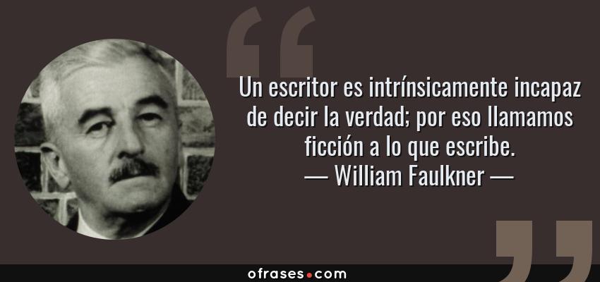 Frases de William Faulkner - Un escritor es intrínsicamente incapaz de decir la verdad; por eso llamamos ficción a lo que escribe.