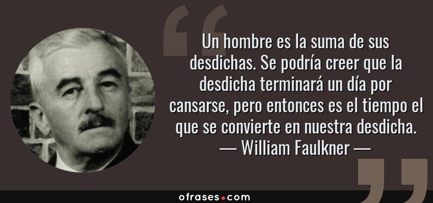 Frases de William Faulkner - Un hombre es la suma de sus desdichas. Se podría creer que la desdicha terminará un día por cansarse, pero entonces es el tiempo el que se convierte en nuestra desdicha.