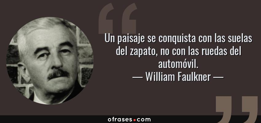 Frases de William Faulkner - Un paisaje se conquista con las suelas del zapato, no con las ruedas del automóvil.