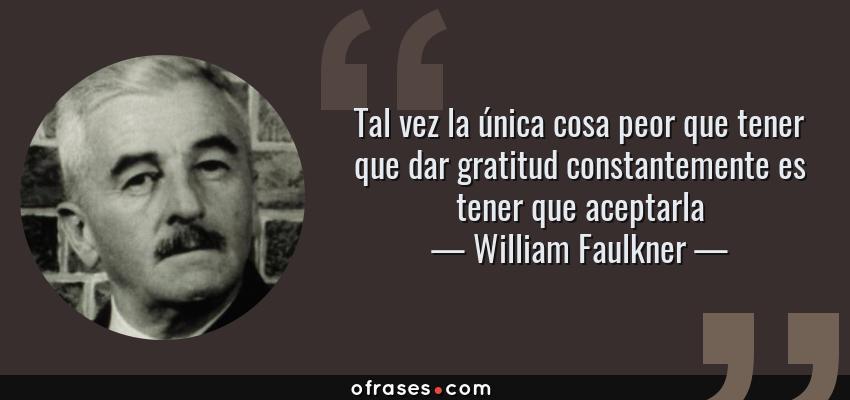 Frases de William Faulkner - Tal vez la única cosa peor que tener que dar gratitud constantemente es tener que aceptarla