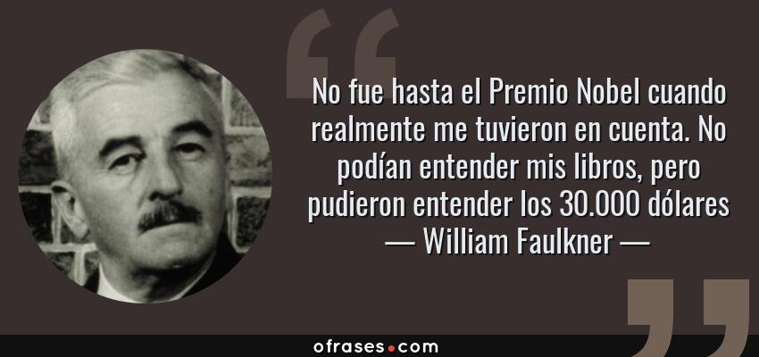 Frases de William Faulkner - No fue hasta el Premio Nobel cuando realmente me tuvieron en cuenta. No podían entender mis libros, pero pudieron entender los 30.000 dólares