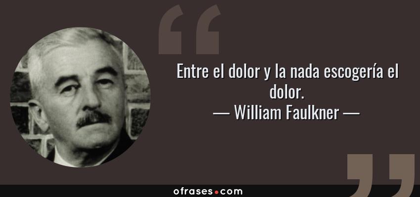 Frases de William Faulkner - Entre el dolor y la nada escogería el dolor.