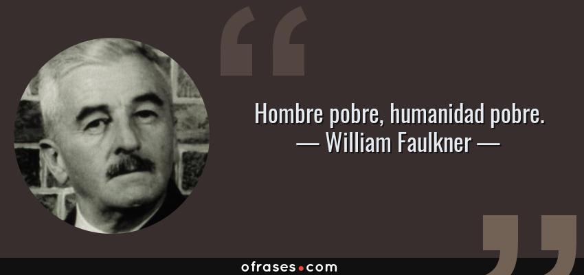 Frases de William Faulkner - Hombre pobre, humanidad pobre.