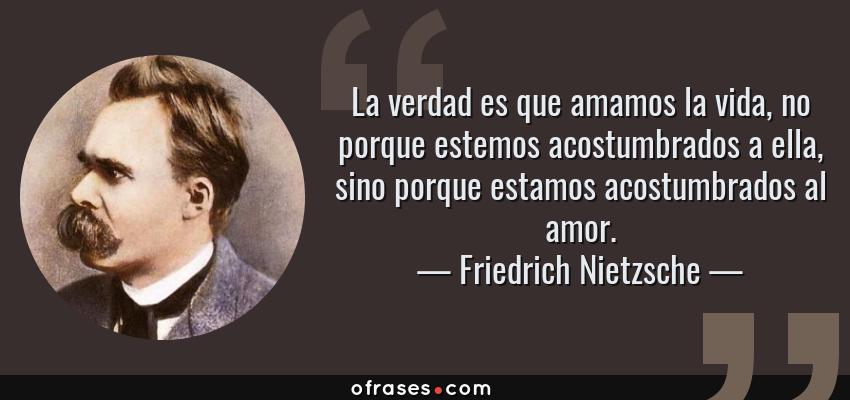 Frases de Friedrich Nietzsche - La verdad es que amamos la vida, no porque estemos acostumbrados a ella, sino porque estamos acostumbrados al amor.
