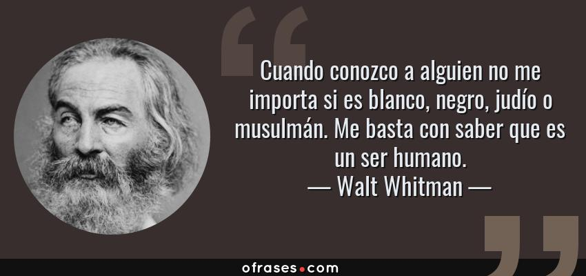 Frases de Walt Whitman - Cuando conozco a alguien no me importa si es blanco, negro, judío o musulmán. Me basta con saber que es un ser humano.