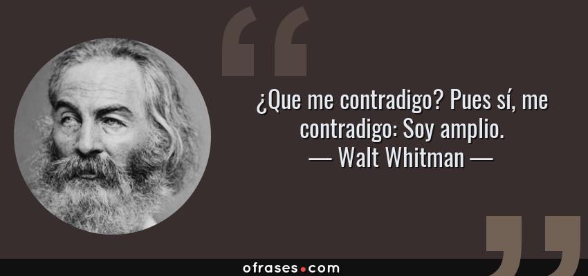 Frases de Walt Whitman - ¿Que me contradigo? Pues sí, me contradigo: Soy amplio.