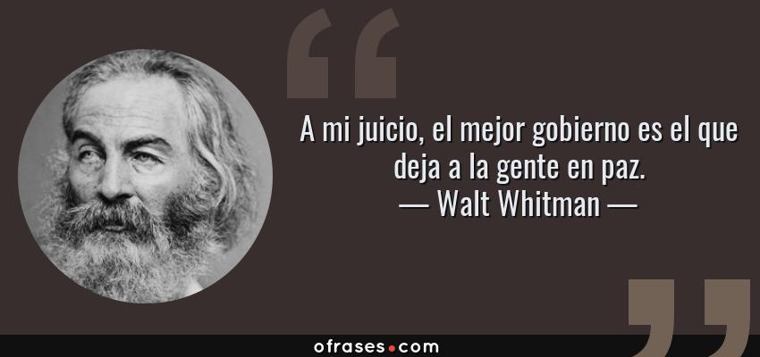 Frases de Walt Whitman - A mi juicio, el mejor gobierno es el que deja a la gente en paz.