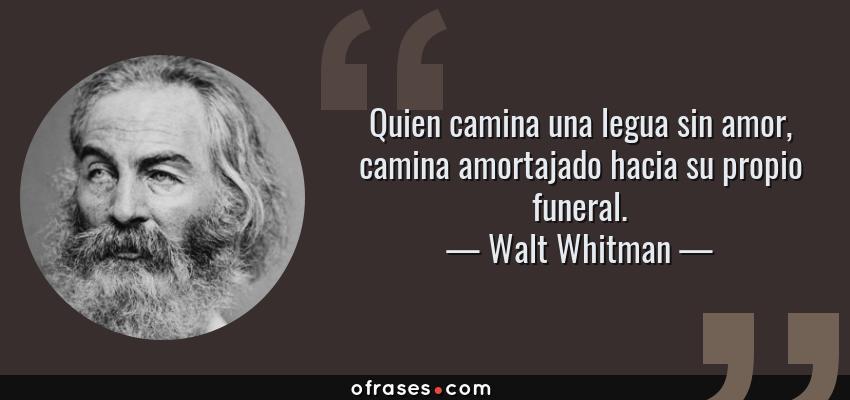 Walt Whitman Quien Camina Una Legua Sin Amor Camina Amortajado