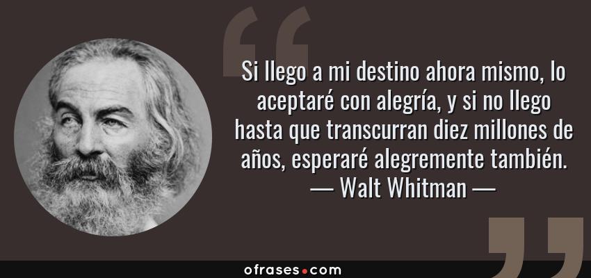 Frases de Walt Whitman - Si llego a mi destino ahora mismo, lo aceptaré con alegría, y si no llego hasta que transcurran diez millones de años, esperaré alegremente también.