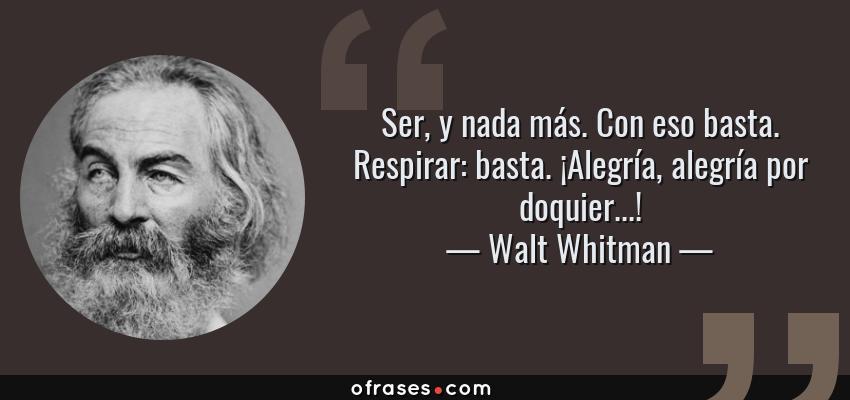 Frases de Walt Whitman - Ser, y nada más. Con eso basta. Respirar: basta. ¡Alegría, alegría por doquier...!