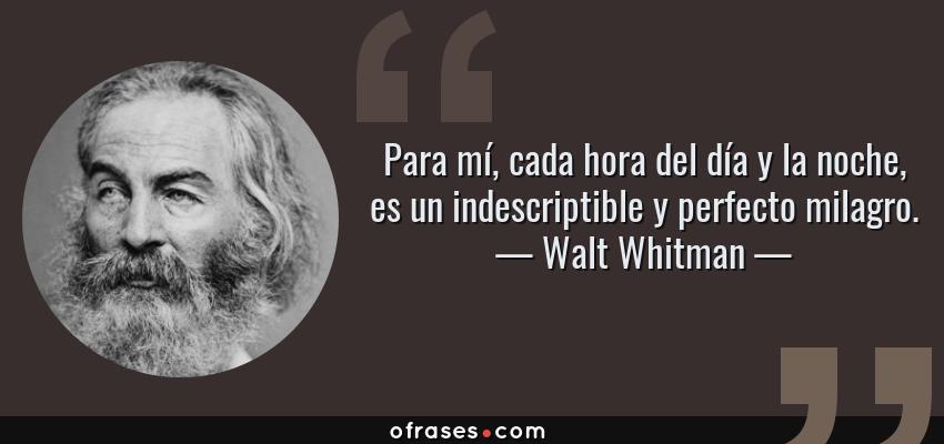 Frases de Walt Whitman - Para mí, cada hora del día y la noche, es un indescriptible y perfecto milagro.