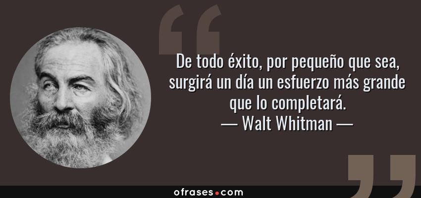 Walt Whitman: De todo éxito, por pequeño que sea, surgirá un día un  esfuerzo más grande que lo completará....