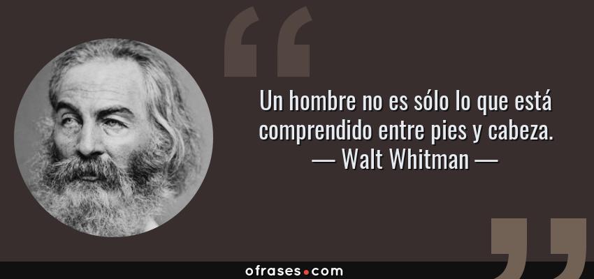 Frases de Walt Whitman - Un hombre no es sólo lo que está comprendido entre pies y cabeza.