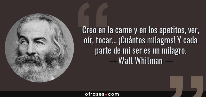 Frases de Walt Whitman - Creo en la carne y en los apetitos, ver, oír, tocar... ¡Cuántos milagros! Y cada parte de mi ser es un milagro.