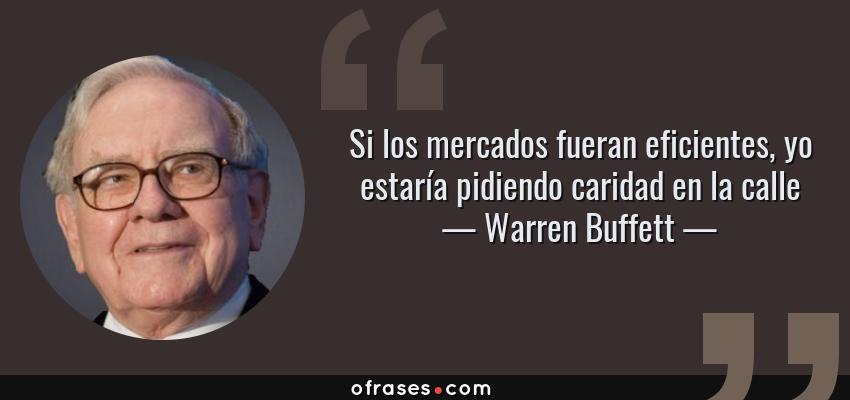 Frases de Warren Buffett - Si los mercados fueran eficientes, yo estaría pidiendo caridad en la calle