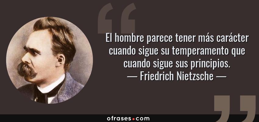 Frases de Friedrich Nietzsche - El hombre parece tener más carácter cuando sigue su temperamento que cuando sigue sus principios.