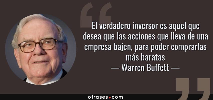 Frases de Warren Buffett - El verdadero inversor es aquel que desea que las acciones que lleva de una empresa bajen, para poder comprarlas más baratas