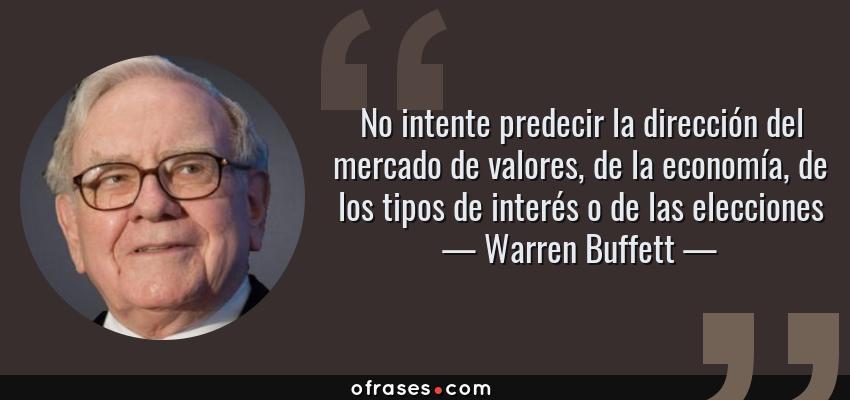 Frases de Warren Buffett - No intente predecir la dirección del mercado de valores, de la economía, de los tipos de interés o de las elecciones