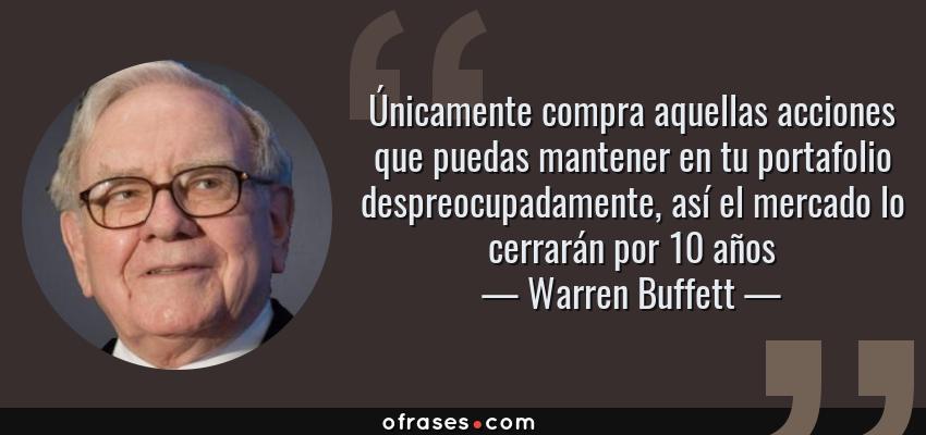 Frases de Warren Buffett - Únicamente compra aquellas acciones que puedas mantener en tu portafolio despreocupadamente, así el mercado lo cerrarán por 10 años