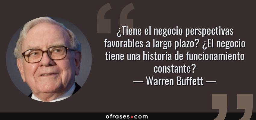 Frases de Warren Buffett - ¿Tiene el negocio perspectivas favorables a largo plazo? ¿El negocio tiene una historia de funcionamiento constante?
