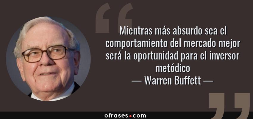 Frases de Warren Buffett - Mientras más absurdo sea el comportamiento del mercado mejor será la oportunidad para el inversor metódico