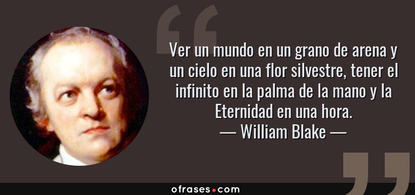 Frases de William Blake - Ver un mundo en un grano de arena y un cielo en una flor silvestre, tener el infinito en la palma de la mano y la Eternidad en una hora.