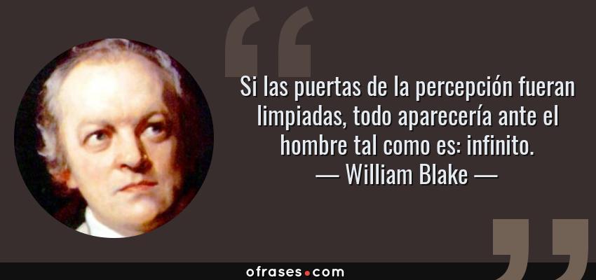 Frases de William Blake - Si las puertas de la percepción fueran limpiadas, todo aparecería ante el hombre tal como es: infinito.