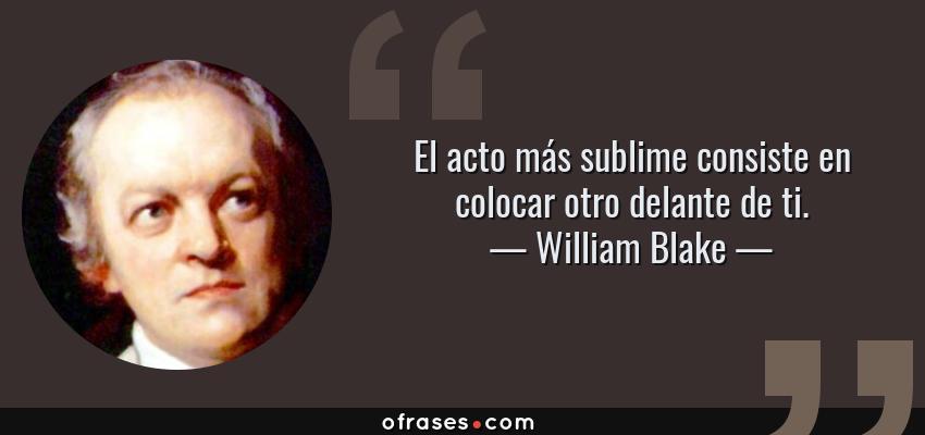 Frases de William Blake - El acto más sublime consiste en colocar otro delante de ti.