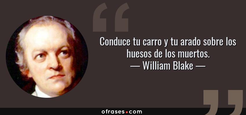 Frases de William Blake - Conduce tu carro y tu arado sobre los huesos de los muertos.