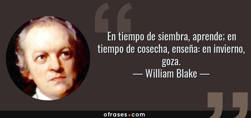 Frases de William Blake - En tiempo de siembra, aprende; en tiempo de cosecha, enseña: en invierno, goza.