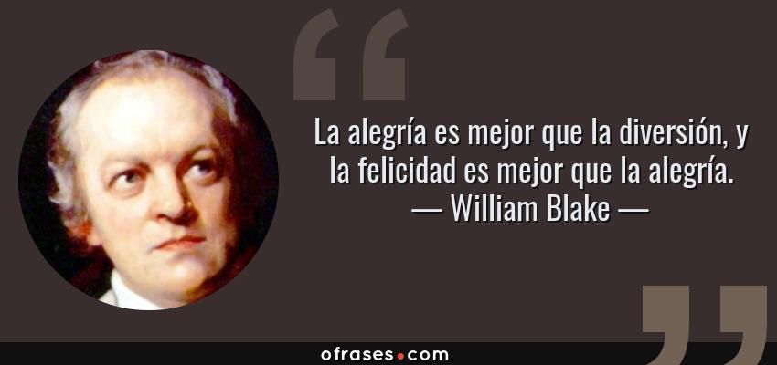 Frases de William Blake - La alegría es mejor que la diversión, y la felicidad es mejor que la alegría.