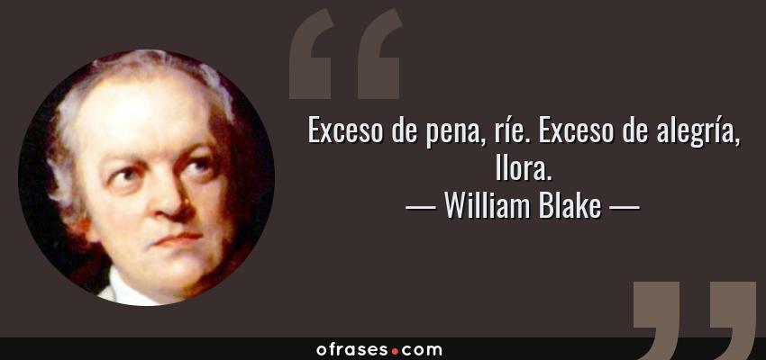 Frases de William Blake - Exceso de pena, ríe. Exceso de alegría, llora.