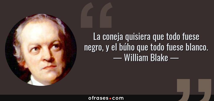 Frases de William Blake - La coneja quisiera que todo fuese negro, y el búho que todo fuese blanco.