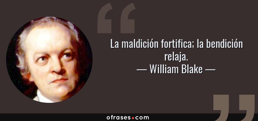 Frases de William Blake - La maldición fortifica; la bendición relaja.