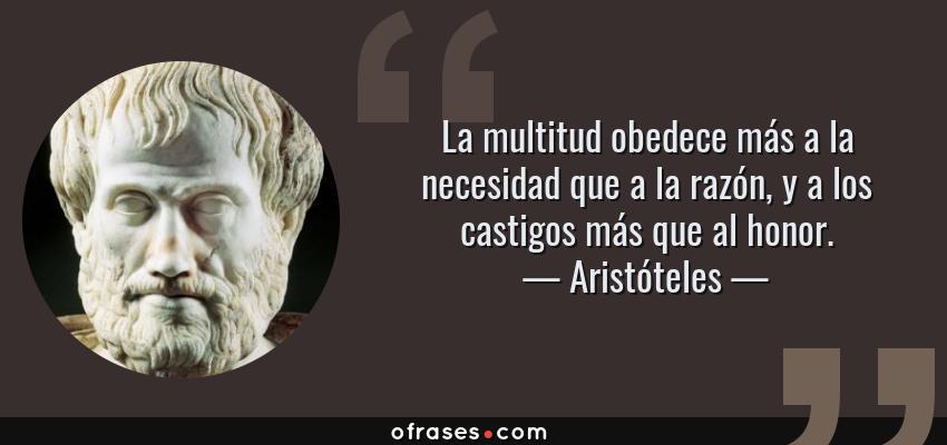 Frases de Aristóteles - La multitud obedece más a la necesidad que a la razón, y a los castigos más que al honor.