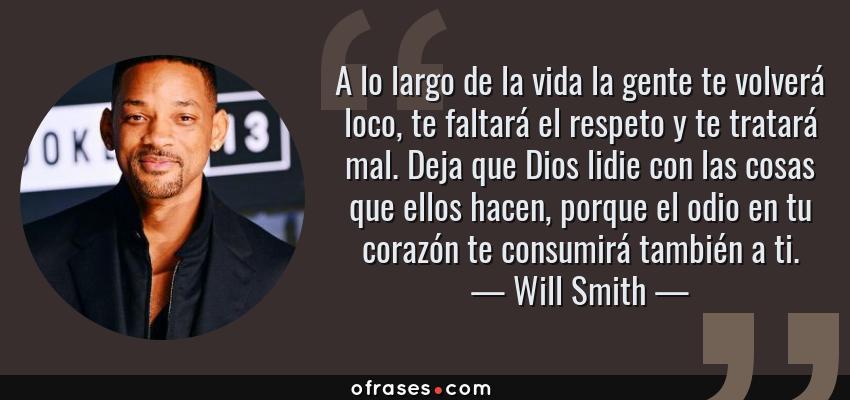Frases de Will Smith - A lo largo de la vida la gente te volverá loco, te faltará el respeto y te tratará mal. Deja que Dios lidie con las cosas que ellos hacen, porque el odio en tu corazón te consumirá también a ti.