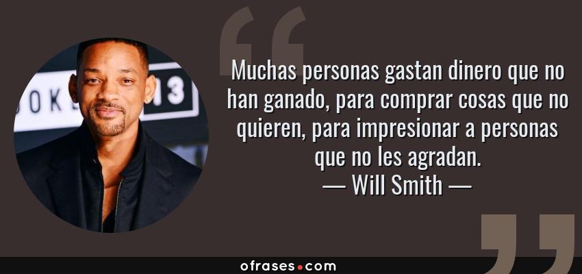 Frases de Will Smith - Muchas personas gastan dinero que no han ganado, para comprar cosas que no quieren, para impresionar a personas que no les agradan.