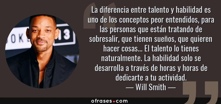 Frases de Will Smith - La diferencia entre talento y habilidad es uno de los conceptos peor entendidos, para las personas que están tratando de sobresalir, que tienen sueños, que quieren hacer cosas... El talento lo tienes naturalmente. La habilidad solo se desarrolla a través de horas y horas de dedicarte a tu actividad.