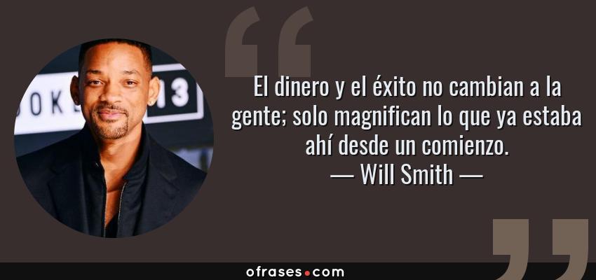 Frases de Will Smith - El dinero y el éxito no cambian a la gente; solo magnifican lo que ya estaba ahí desde un comienzo.